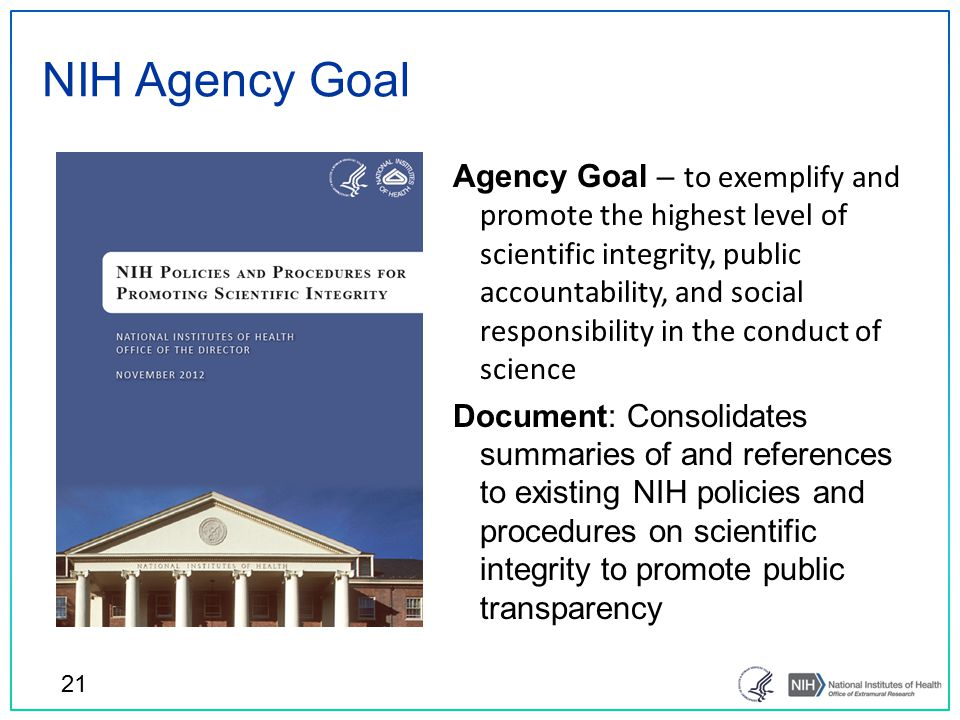 NIH Agency Goal Agency Goal – to exemplify and promote the highest level of scientific integrity, public accountability, and social responsibility in the conduct of science Document: Consolidates summaries of and references to existing NIH policies and procedures on scientific integrity to promote public transparency 21