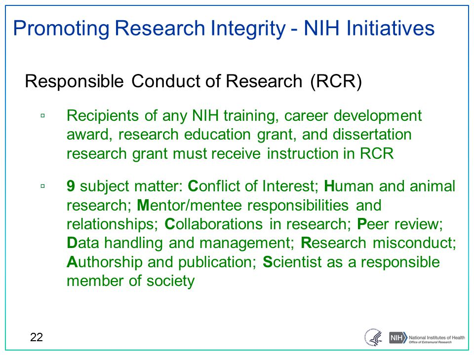 Promoting Research Integrity - NIH Initiatives Responsible Conduct of Research (RCR) ▫ Recipients of any NIH training, career development award, research education grant, and dissertation research grant must receive instruction in RCR ▫ 9 subject matter: Conflict of Interest; Human and animal research; Mentor/mentee responsibilities and relationships; Collaborations in research; Peer review; Data handling and management; Research misconduct; Authorship and publication; Scientist as a responsible member of society 22