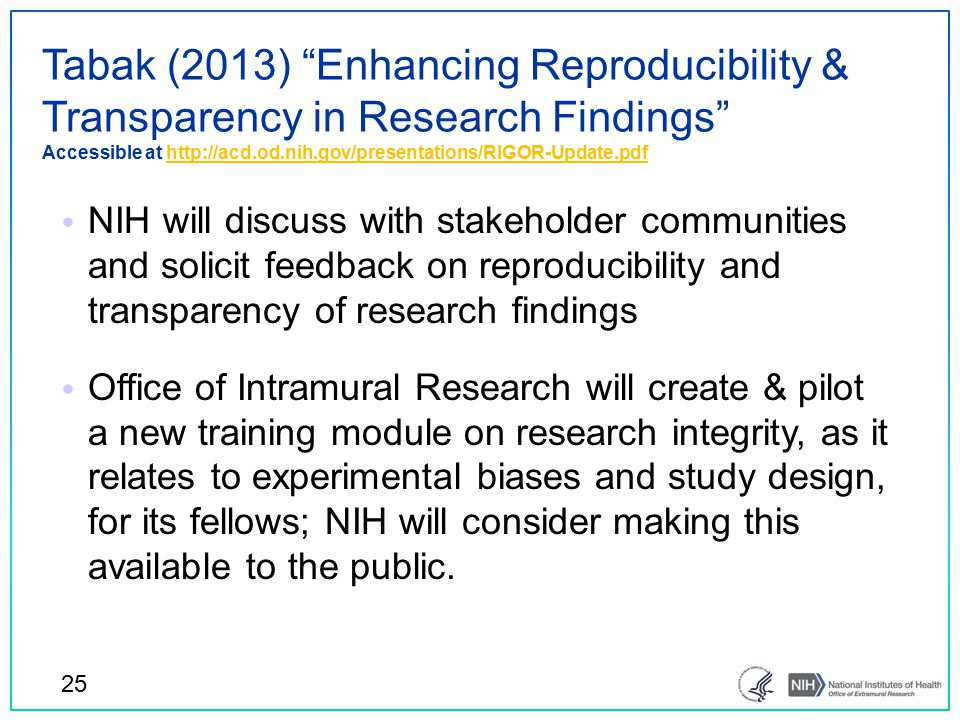 Tabak (2013) Enhancing Reproducibility & Transparency in Research Findings Accessible at http://acd.od.nih.gov/presentations/RIGOR-Update.pdfhttp://acd.od.nih.gov/presentations/RIGOR-Update.pdf 25 NIH will discuss with stakeholder communities and solicit feedback on reproducibility and transparency of research findings Office of Intramural Research will create & pilot a new training module on research integrity, as it relates to experimental biases and study design, for its fellows; NIH will consider making this available to the public.