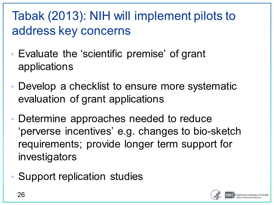 Tabak (2013): NIH will implement pilots to address key concerns 26 Evaluate the 'scientific premise' of grant applications Develop a checklist to ensure more systematic evaluation of grant applications Determine approaches needed to reduce 'perverse incentives' e.g.
