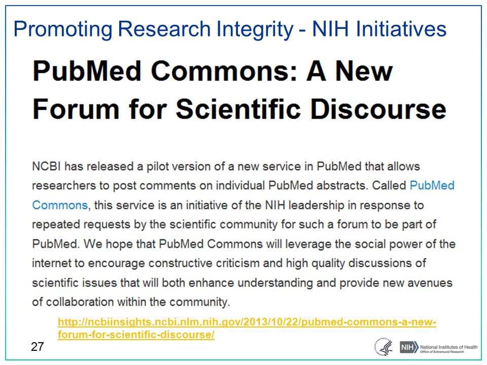 Promoting Research Integrity - NIH Initiatives 27 http://ncbiinsights.ncbi.nlm.nih.gov/2013/10/22/pubmed-commons-a-new- forum-for-scientific-discourse/