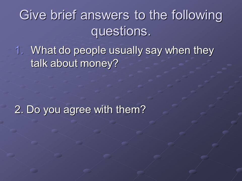 Give brief answers to the following questions. 1.What do people usually say when they talk about money? 2. Do you agree with them?