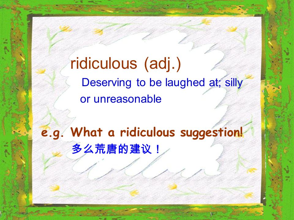 ridiculous (adj.) Deserving to be laughed at; silly or unreasonable e.g. What a ridiculous suggestion! 多么荒唐的建议!