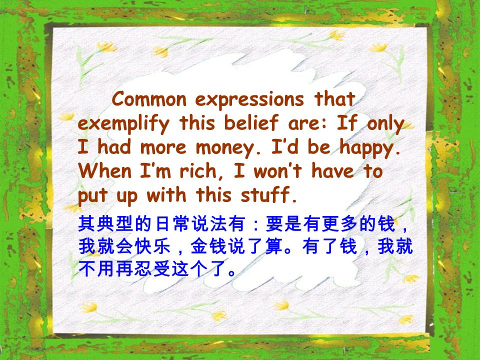Common expressions that exemplify this belief are: If only I had more money.