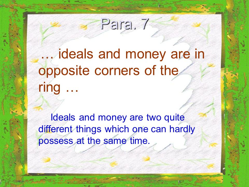 Para. 7 … ideals and money are in opposite corners of the ring … Ideals and money are two quite different things which one can hardly possess at the s