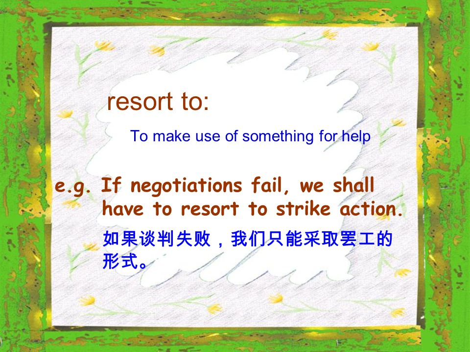 resort to: To make use of something for help e.g. If negotiations fail, we shall have to resort to strike action. 如果谈判失败,我们只能采取罢工的 形式。