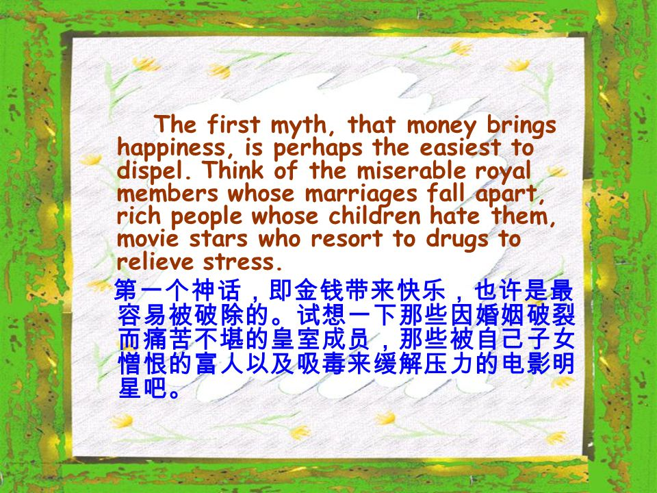 The first myth, that money brings happiness, is perhaps the easiest to dispel. Think of the miserable royal members whose marriages fall apart, rich p