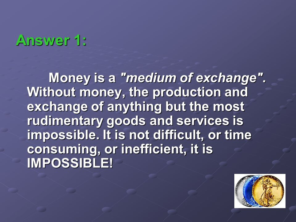 Answer 1: Money is a medium of exchange .