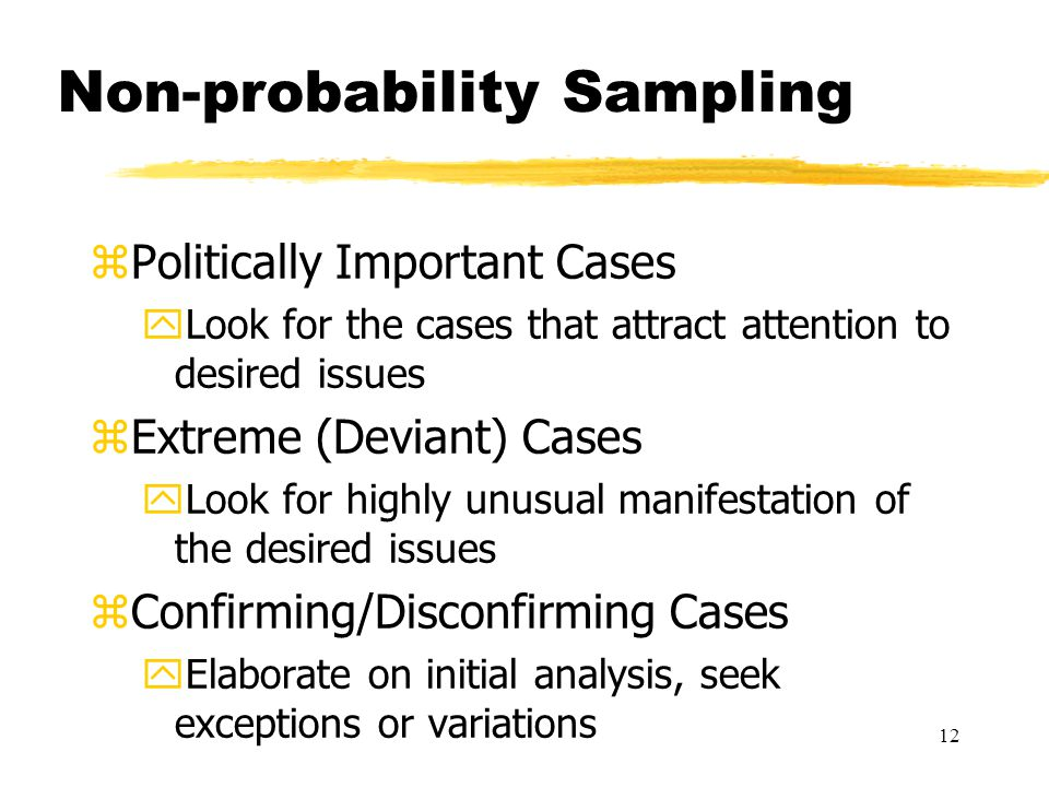 12 Non-probability Sampling zPolitically Important Cases yLook for the cases that attract attention to desired issues zExtreme (Deviant) Cases yLook for highly unusual manifestation of the desired issues zConfirming/Disconfirming Cases yElaborate on initial analysis, seek exceptions or variations