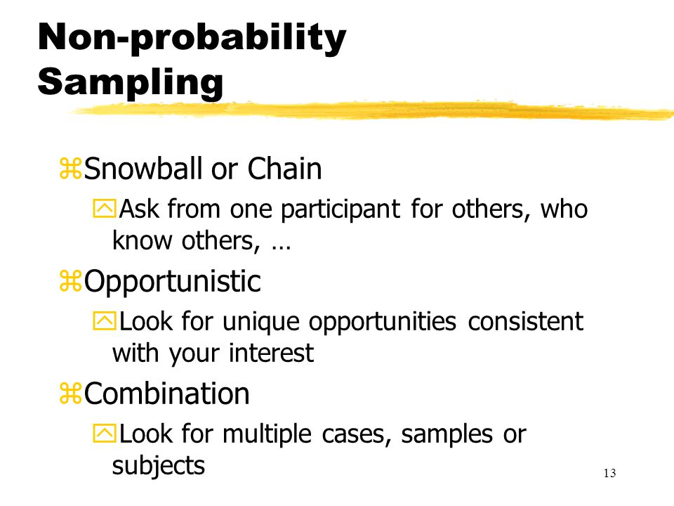 13 zSnowball or Chain yAsk from one participant for others, who know others, … zOpportunistic yLook for unique opportunities consistent with your interest zCombination yLook for multiple cases, samples or subjects Non-probability Sampling