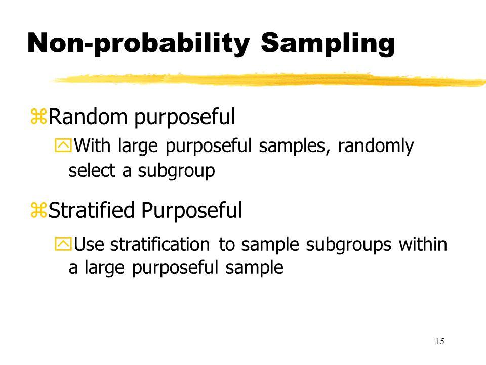 15 Non-probability Sampling zRandom purposeful yWith large purposeful samples, randomly select a subgroup zStratified Purposeful yUse stratification to sample subgroups within a large purposeful sample