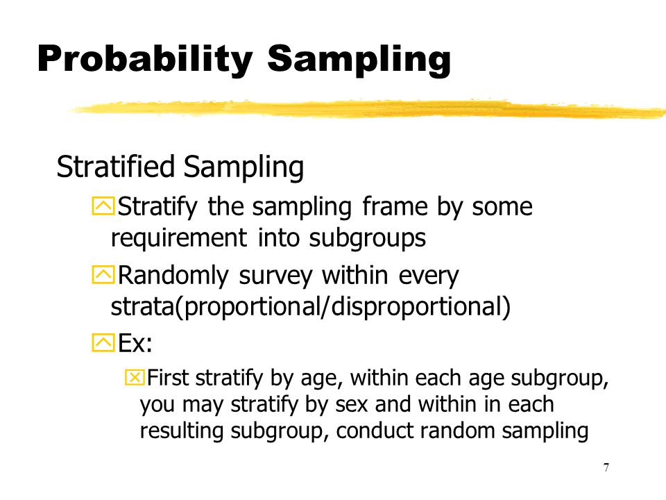 7 Probability Sampling Stratified Sampling yStratify the sampling frame by some requirement into subgroups yRandomly survey within every strata(proportional/disproportional) yEx: xFirst stratify by age, within each age subgroup, you may stratify by sex and within in each resulting subgroup, conduct random sampling