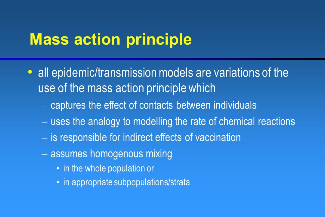 Mass action principle all epidemic/transmission models are variations of the use of the mass action principle which – captures the effect of contacts between individuals – uses the analogy to modelling the rate of chemical reactions – is responsible for indirect effects of vaccination – assumes homogenous mixing in the whole population or in appropriate subpopulations/strata