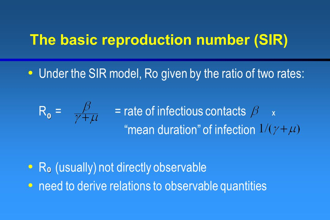The basic reproduction number (SIR) Under the SIR model, Ro given by the ratio of two rates: R = = rate of infectious contacts x mean duration of infection R (usually) not directly observable need to derive relations to observable quantities 0 0