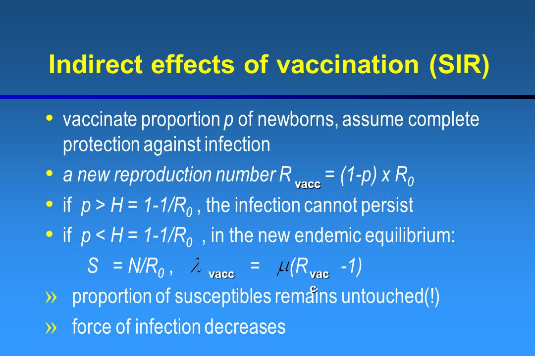 Indirect effects of vaccination (SIR) vaccinate proportion p of newborns, assume complete protection against infection a new reproduction number R = (1-p) x R 0 if p > H = 1-1/R 0, the infection cannot persist if p < H = 1-1/R 0, in the new endemic equilibrium: S = N/R 0, = (R -1) » proportion of susceptibles remains untouched(!) » force of infection decreases vacc vac c vacc
