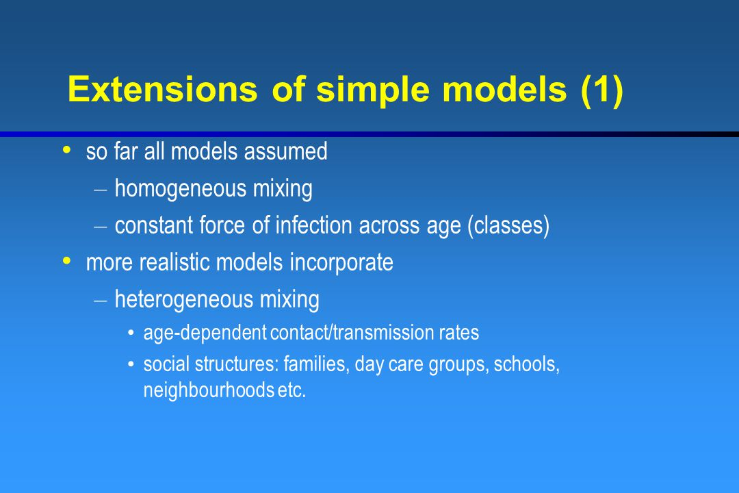 Extensions of simple models (1) so far all models assumed – homogeneous mixing – constant force of infection across age (classes) more realistic models incorporate – heterogeneous mixing age-dependent contact/transmission rates social structures: families, day care groups, schools, neighbourhoods etc.