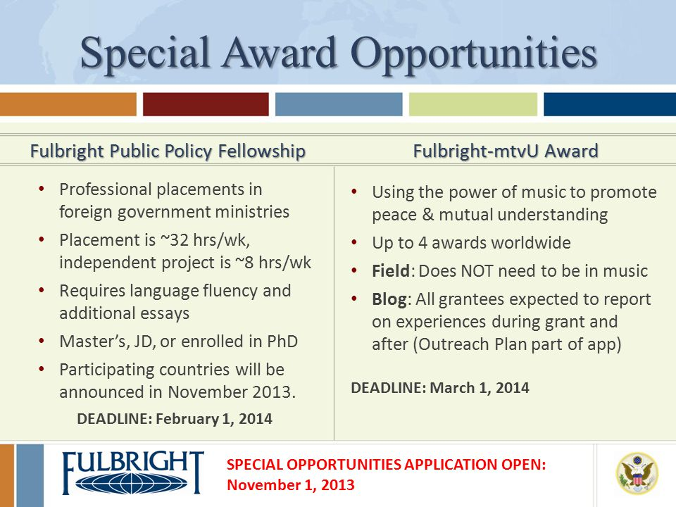 Special Award Opportunities Fulbright Public Policy Fellowship Professional placements in foreign government ministries Placement is ~32 hrs/wk, independent project is ~8 hrs/wk Requires language fluency and additional essays Master's, JD, or enrolled in PhD Participating countries will be announced in November 2013.