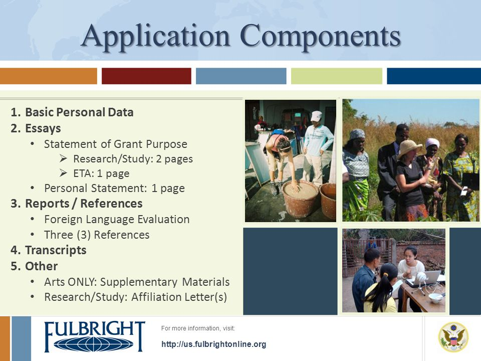 For more information, visit: http://us.fulbrightonline.org Application Components 1.Basic Personal Data 2.Essays Statement of Grant Purpose  Research/Study: 2 pages  ETA: 1 page Personal Statement: 1 page 3.Reports / References Foreign Language Evaluation Three (3) References 4.Transcripts 5.Other Arts ONLY: Supplementary Materials Research/Study: Affiliation Letter(s)