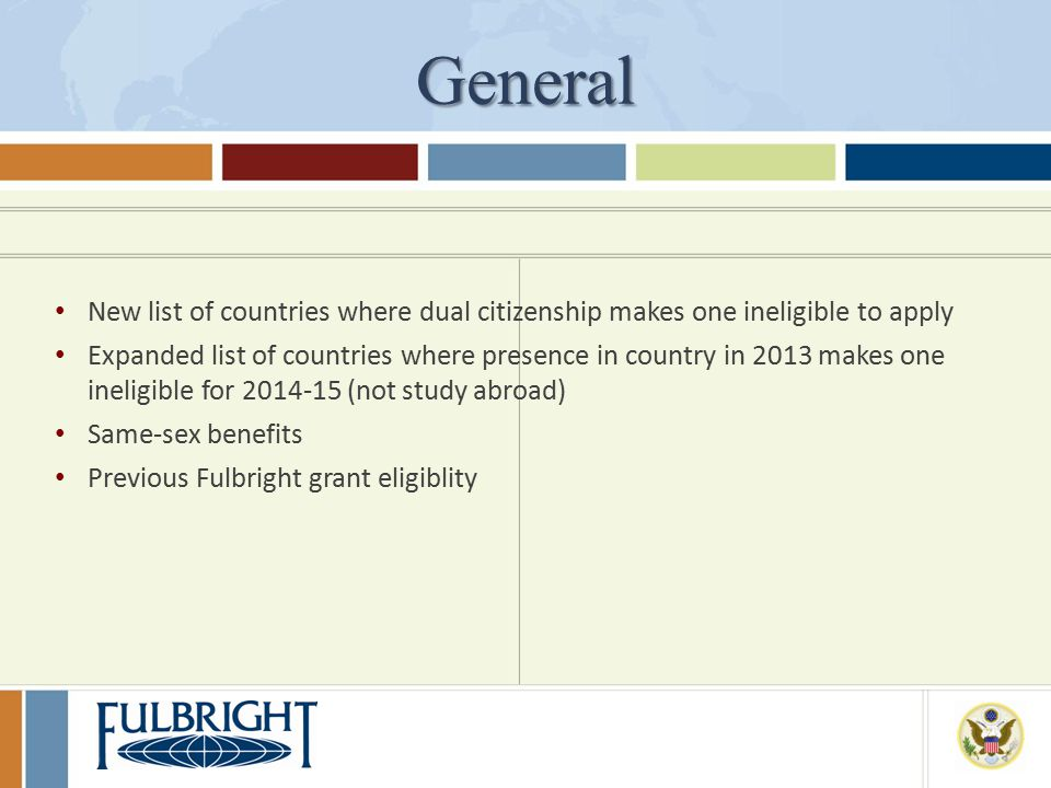 General New list of countries where dual citizenship makes one ineligible to apply Expanded list of countries where presence in country in 2013 makes one ineligible for 2014-15 (not study abroad) Same-sex benefits Previous Fulbright grant eligiblity