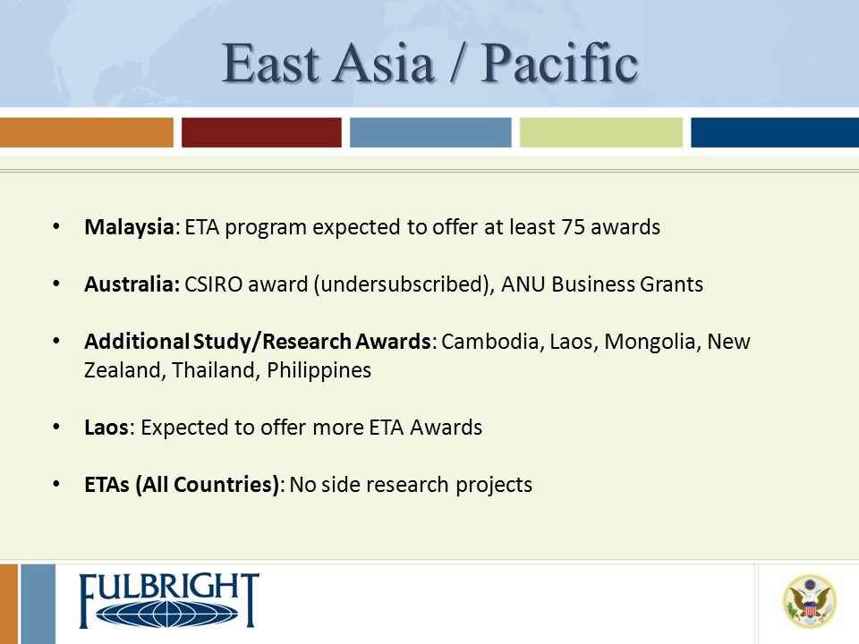 East Asia / Pacific Malaysia: ETA program expected to offer at least 75 awards Australia: CSIRO award (undersubscribed), ANU Business Grants Additional Study/Research Awards: Cambodia, Laos, Mongolia, New Zealand, Thailand, Philippines Laos: Expected to offer more ETA Awards ETAs (All Countries): No side research projects