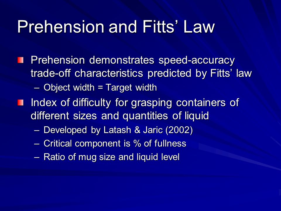 Prehension and Fitts' Law Prehension demonstrates speed-accuracy trade-off characteristics predicted by Fitts' law –Object width = Target width Index of difficulty for grasping containers of different sizes and quantities of liquid –Developed by Latash & Jaric (2002) –Critical component is % of fullness –Ratio of mug size and liquid level