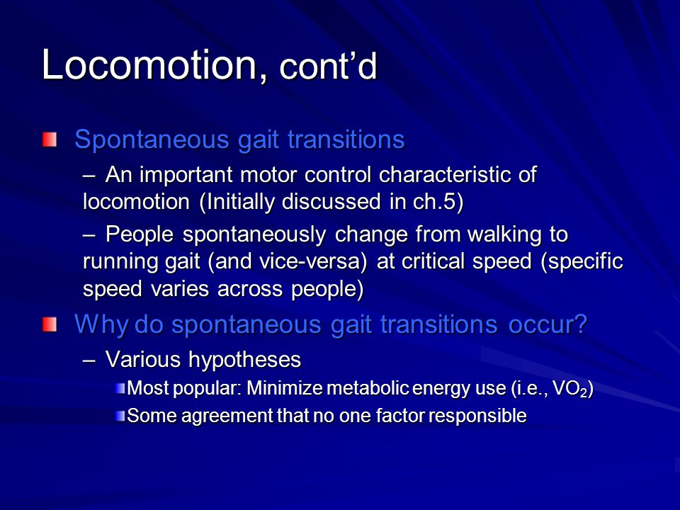 Locomotion, cont'd Spontaneous gait transitions –An important motor control characteristic of locomotion (Initially discussed in ch.5) –People spontaneously change from walking to running gait (and vice-versa) at critical speed (specific speed varies across people) Why do spontaneous gait transitions occur.