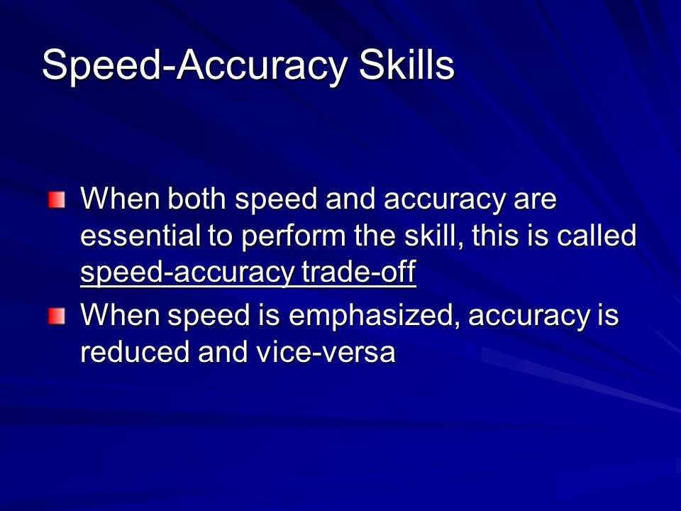 Speed-Accuracy Skills When both speed and accuracy are essential to perform the skill, this is called speed-accuracy trade-off When speed is emphasized, accuracy is reduced and vice-versa
