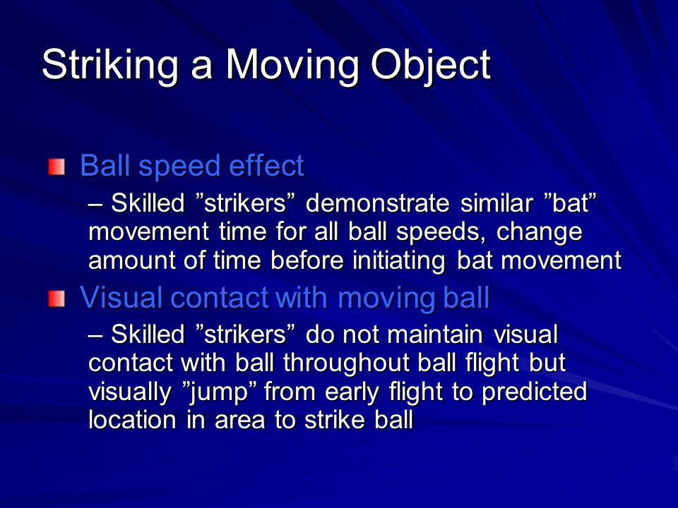 Striking a Moving Object Ball speed effect –Skilled strikers demonstrate similar bat movement time for all ball speeds, change amount of time before initiating bat movement Visual contact with moving ball –Skilled strikers do not maintain visual contact with ball throughout ball flight but visually jump from early flight to predicted location in area to strike ball
