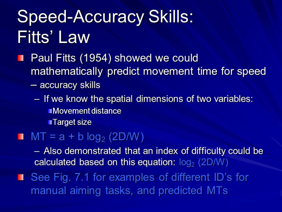 Speed-Accuracy Skills: Fitts' Law Paul Fitts (1954) showed we could mathematically predict movement time for speed – accuracy skills –If we know the spatial dimensions of two variables: Movement distance Target size MT = a + b log 2 (2D/W) –Also demonstrated that an index of difficulty could be calculated based on this equation: log 2 (2D/W) See Fig.