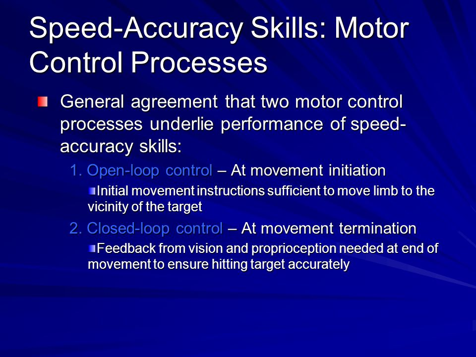 Speed-Accuracy Skills: Motor Control Processes General agreement that two motor control processes underlie performance of speed- accuracy skills: 1.