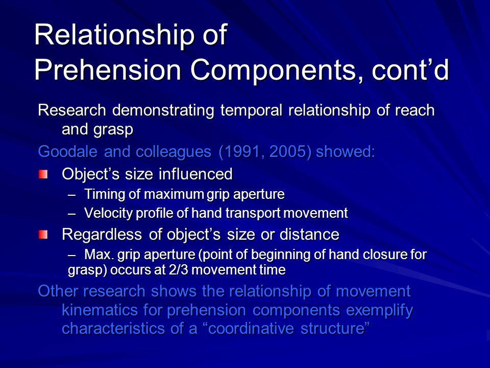Relationship of Prehension Components, cont'd Research demonstrating temporal relationship of reach and grasp Goodale and colleagues (1991, 2005) showed: Object's size influenced –Timing of maximum grip aperture –Velocity profile of hand transport movement Regardless of object's size or distance –Max.