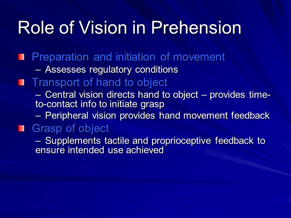Role of Vision in Prehension Preparation and initiation of movement –Assesses regulatory conditions Transport of hand to object –Central vision directs hand to object – provides time- to-contact info to initiate grasp –Peripheral vision provides hand movement feedback Grasp of object –Supplements tactile and proprioceptive feedback to ensure intended use achieved