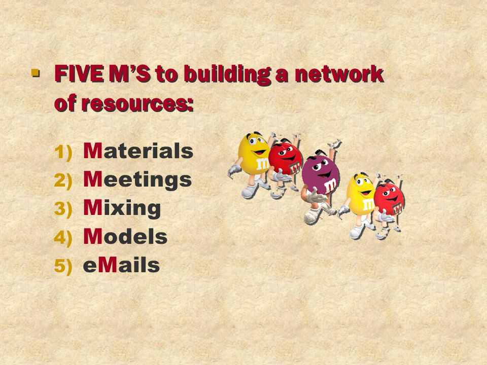 § FIVE M'S to building a network of resources: § FIVE M'S to building a network of resources: 1) Materials 2) Meetings 3) Mixing 4) Models 5) eMails