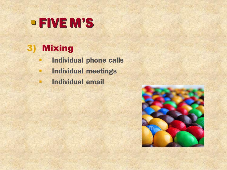 3)Mixing  Individual phone calls  Individual meetings  Individual email §FIVE M'S