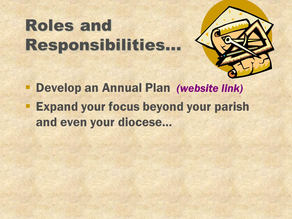 Roles and Responsibilities... §Develop an Annual Plan (website link) §Expand your focus beyond your parish and even your diocese...