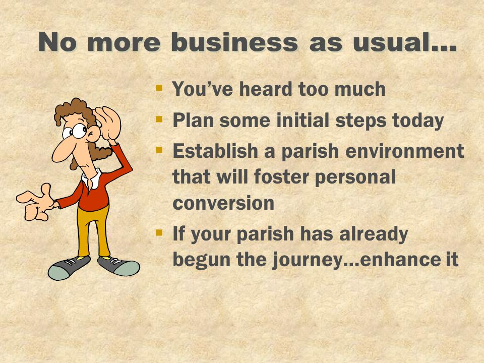 No more business as usual... §You've heard too much §Plan some initial steps today §Establish a parish environment that will foster personal conversio