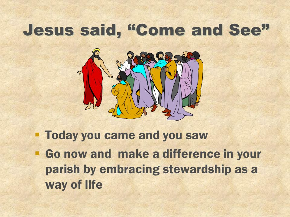 "Jesus said, ""Come and See"" §Today you came and you saw §Go now and make a difference in your parish by embracing stewardship as a way of life"