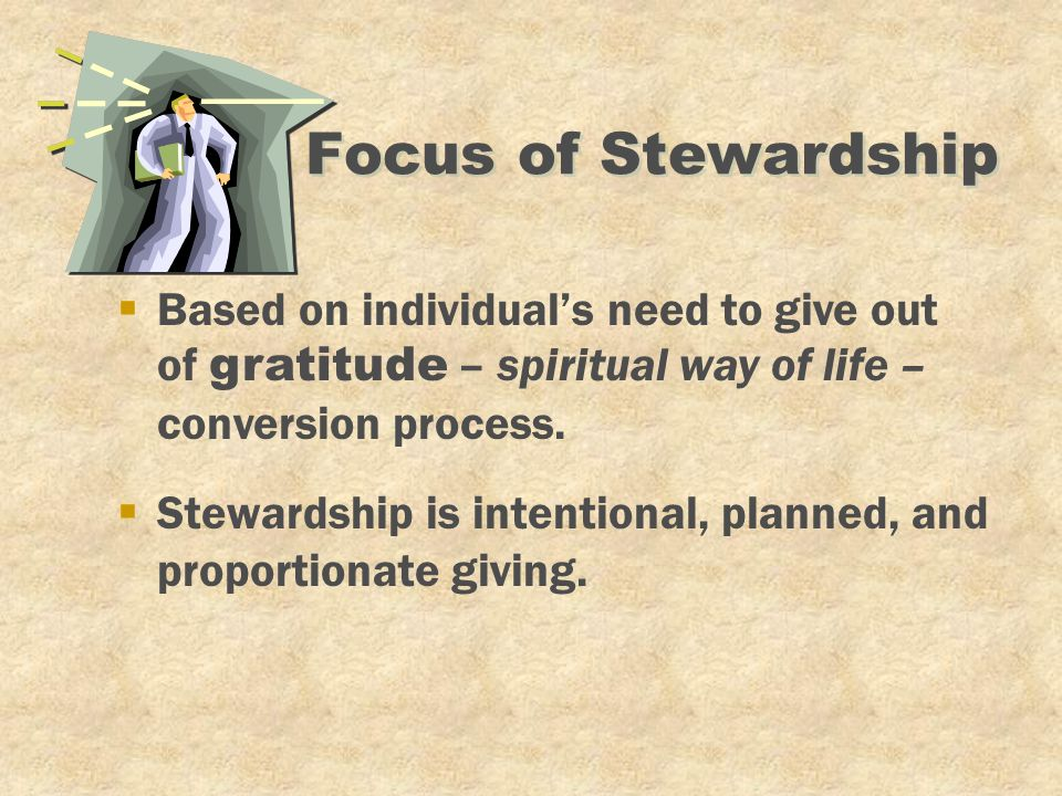 Focus of Stewardship §Stewardship is intentional, planned, and proportionate giving.  Based on individual's need to give out of gratitude – spiritual