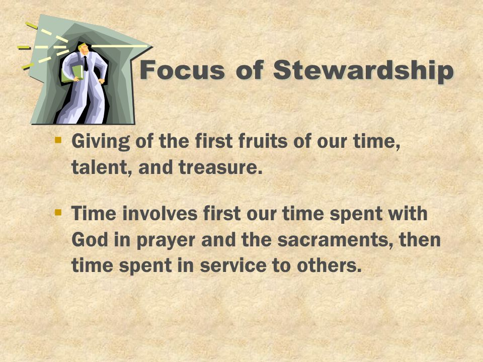 Focus of Stewardship §Time involves first our time spent with God in prayer and the sacraments, then time spent in service to others. §Giving of the f