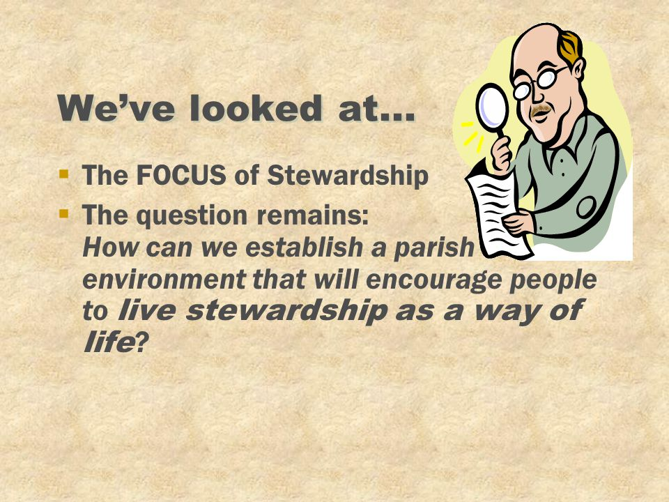 We've looked at... §The FOCUS of Stewardship  The question remains: How can we establish a parish environment that will encourage people to live stew