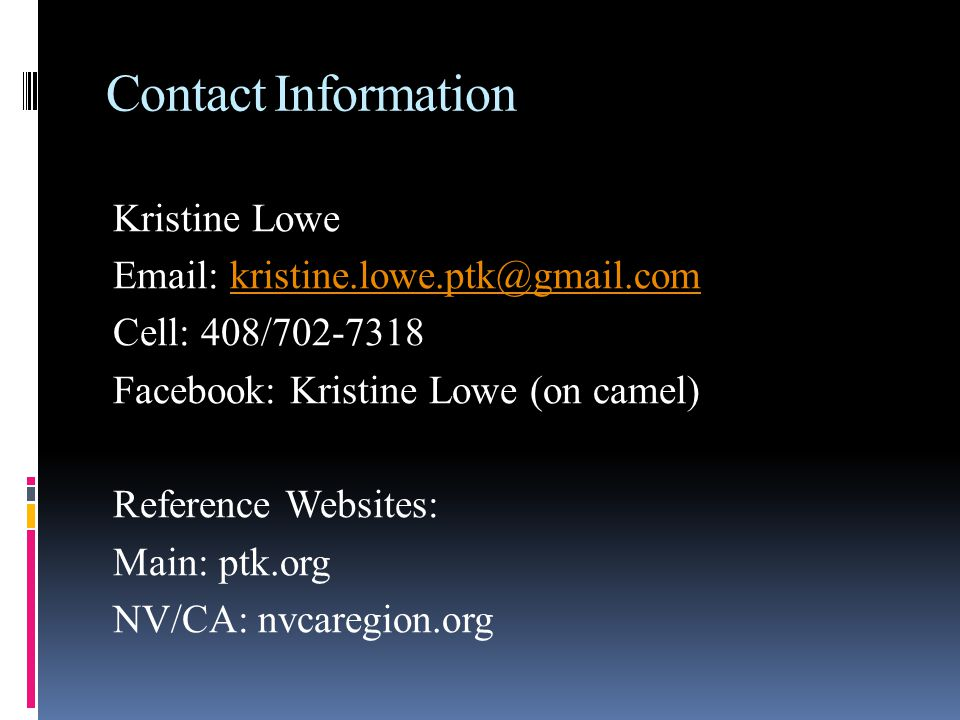 Contact Information Kristine Lowe   Cell: 408/ Facebook: Kristine Lowe (on camel) Reference Websites: Main: ptk.org NV/CA: nvcaregion.org