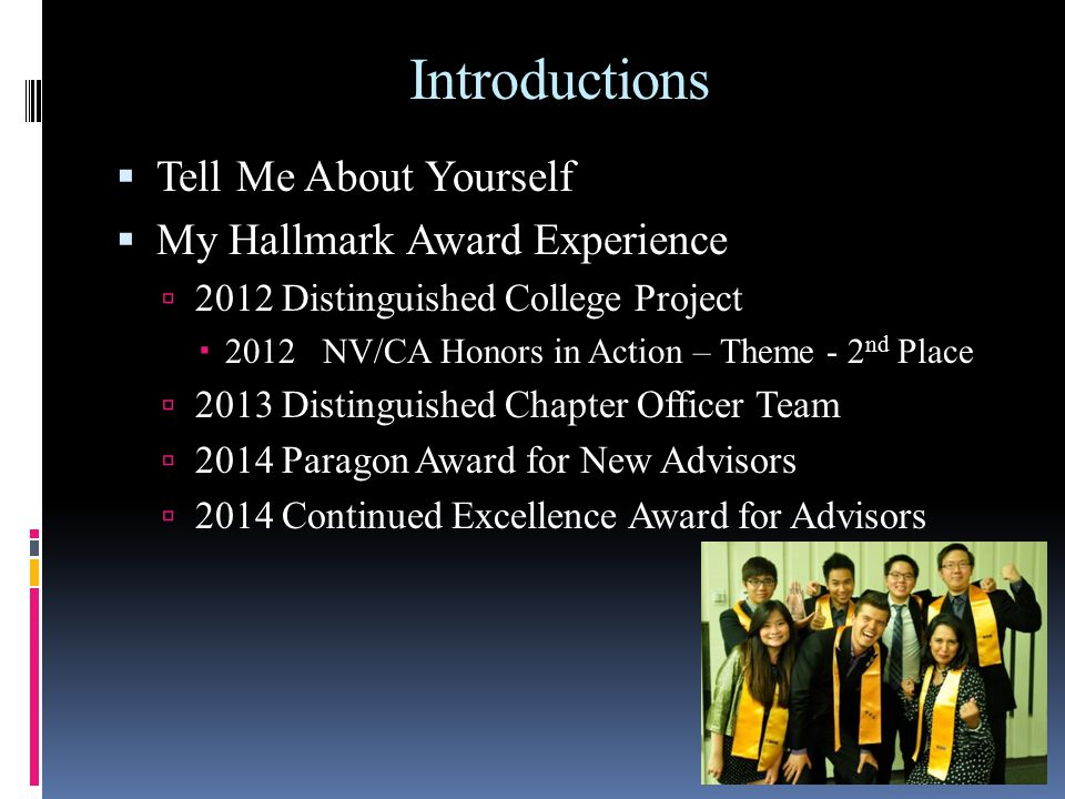 Introductions  Tell Me About Yourself  My Hallmark Award Experience  2012 Distinguished College Project  2012 NV/CA Honors in Action – Theme - 2 nd Place  2013 Distinguished Chapter Officer Team  2014 Paragon Award for New Advisors  2014 Continued Excellence Award for Advisors