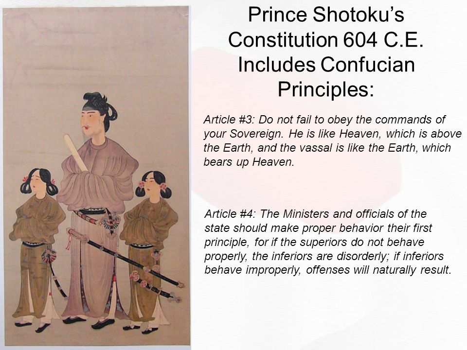 Prince Shotoku's Constitution 604 C.E. Includes Confucian Principles: Article #3: Do not fail to obey the commands of your Sovereign. He is like Heave
