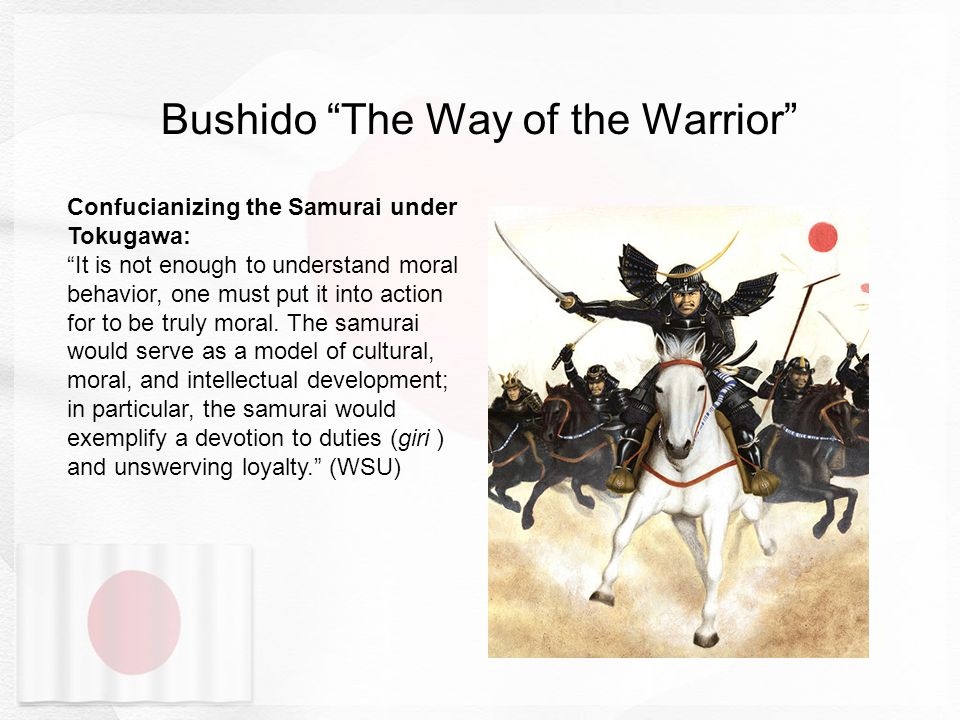 Bushido The Way of the Warrior Confucianizing the Samurai under Tokugawa: It is not enough to understand moral behavior, one must put it into action for to be truly moral.