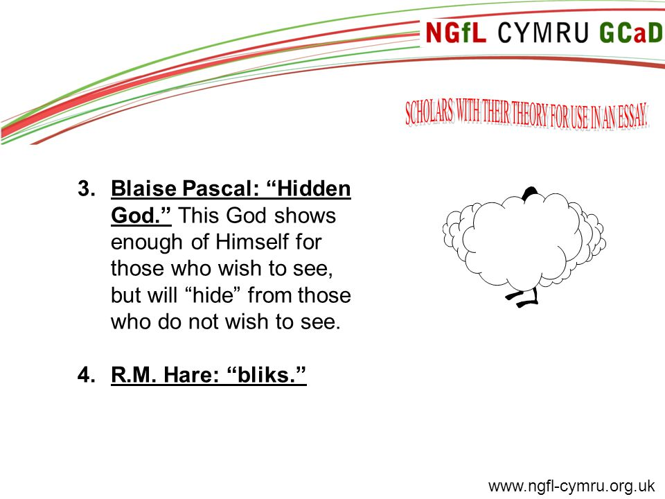 www.ngfl-cymru.org.uk 3.Blaise Pascal: Hidden God. This God shows enough of Himself for those who wish to see, but will hide from those who do not wish to see.