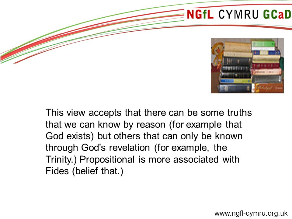 www.ngfl-cymru.org.uk This view accepts that there can be some truths that we can know by reason (for example that God exists) but others that can onl