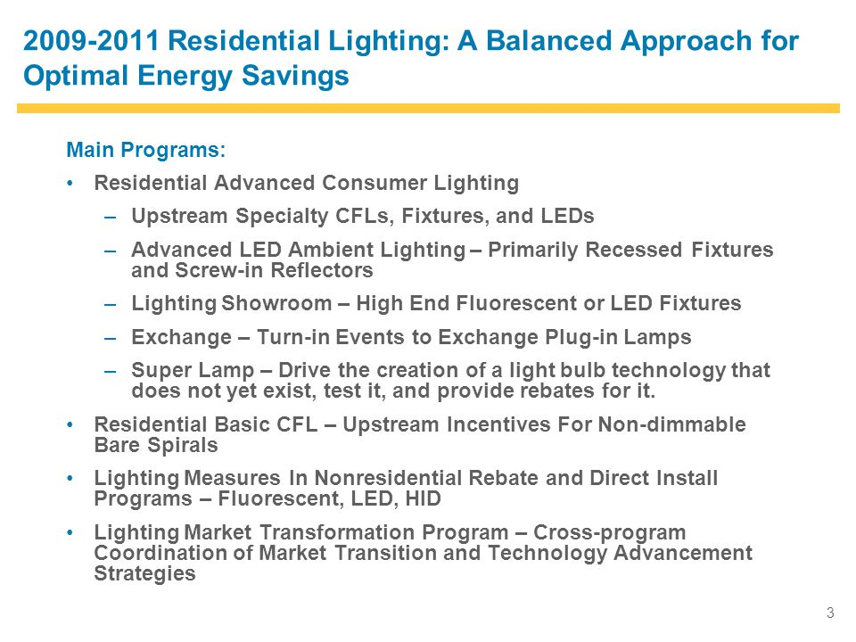 3 2009-2011 Residential Lighting: A Balanced Approach for Optimal Energy Savings Main Programs: Residential Advanced Consumer Lighting –Upstream Specialty CFLs, Fixtures, and LEDs –Advanced LED Ambient Lighting – Primarily Recessed Fixtures and Screw-in Reflectors –Lighting Showroom – High End Fluorescent or LED Fixtures –Exchange – Turn-in Events to Exchange Plug-in Lamps –Super Lamp – Drive the creation of a light bulb technology that does not yet exist, test it, and provide rebates for it.