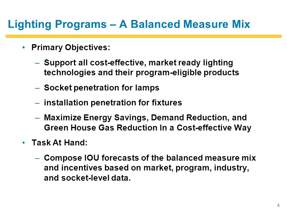 4 Lighting Programs – A Balanced Measure Mix Primary Objectives: –Support all cost-effective, market ready lighting technologies and their program-eligible products –Socket penetration for lamps –installation penetration for fixtures –Maximize Energy Savings, Demand Reduction, and Green House Gas Reduction In a Cost-effective Way Task At Hand: –Compose IOU forecasts of the balanced measure mix and incentives based on market, program, industry, and socket-level data.