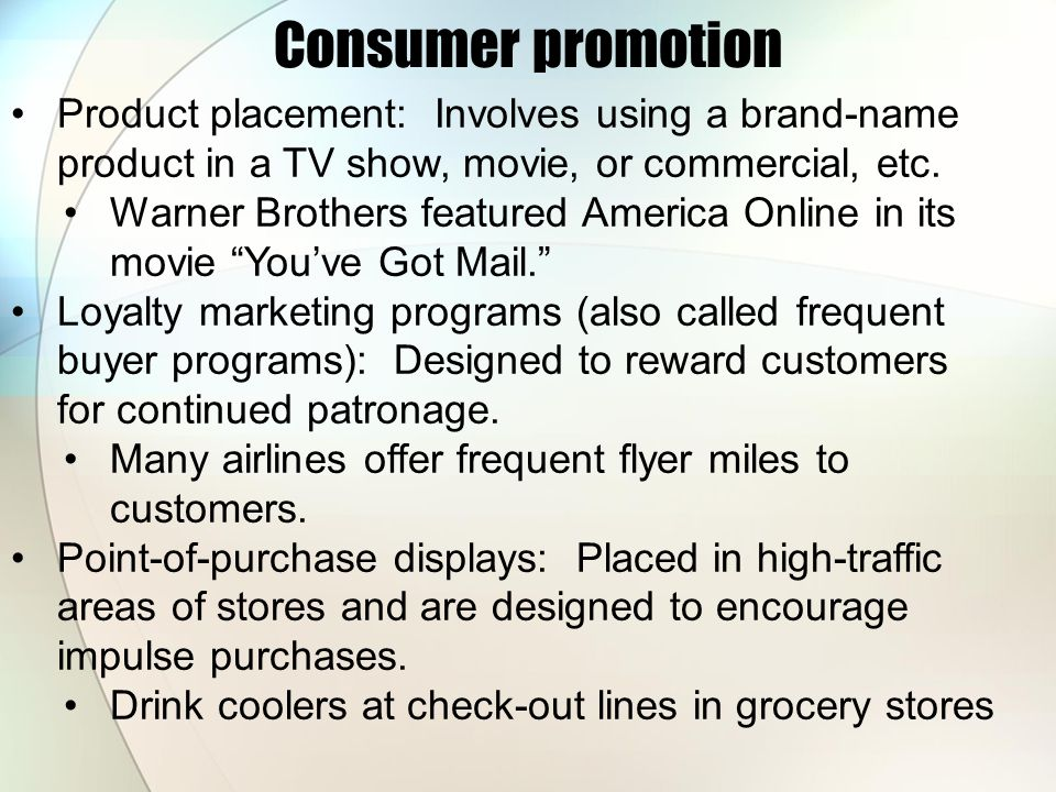 Consumer promotion Product placement: Involves using a brand-name product in a TV show, movie, or commercial, etc. Warner Brothers featured America On