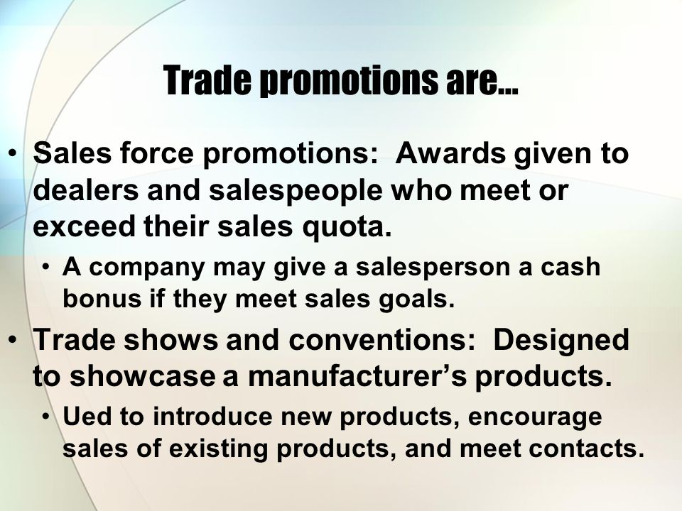 Trade promotions are… Sales force promotions: Awards given to dealers and salespeople who meet or exceed their sales quota. A company may give a sales